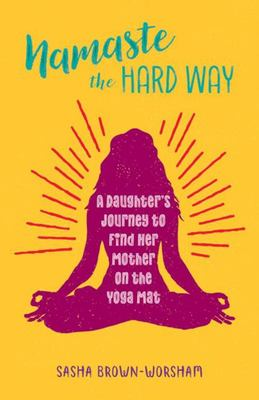 Namaste the Hard Way - A Daughter's Journey to Find Her Mother on the Yoga Mat