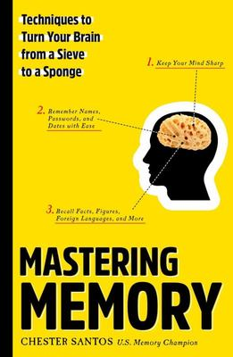 Mastering Memory - Techniques to Turn Your Brain from a Sieve to a Sponge