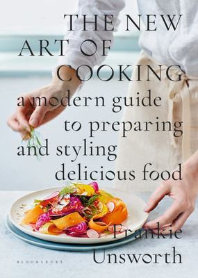 The New Art of Cooking - A Modern Guide to Preparing and Styling Delicious Food