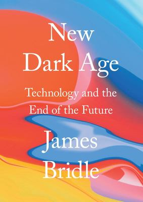 New Dark Age - Technology, Knowledge and the End of the Future
