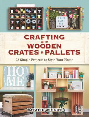 Crafting with Wooden Crates and Pallets - 25 Simple Projects to Style Your Home