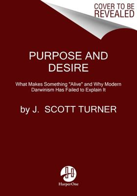 Purpose and Desire - What Makes Something Alive and Why Modern Darwinism Has Failed to Explain It