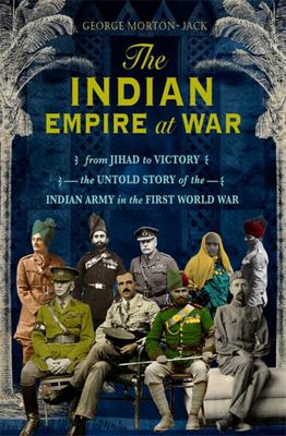 The Indian Empire at War - From Jihad to Victory, the Untold Story of the Indian Army in the First World War