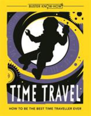 Time Travel - How to Be the Best Time Traveller Ever - Buster Book of Know-How