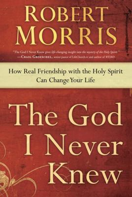 The God I Never Knew - How Real Friendship with the Holy Spirit Can Change Your Life