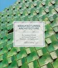 Manufacturing Architecture - An Architect's Guide to Custom Processes, Materials, and Applications