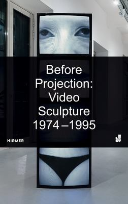 Before Projection - Video Sculpture 1974 - 1995