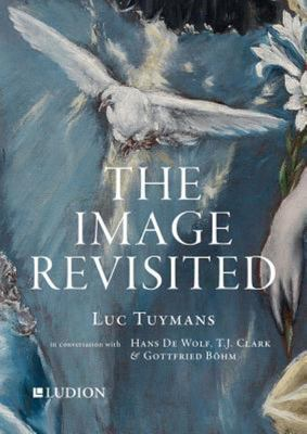 The Image Revisited Luc Tuymans in Conversation with Hans De Wolf, TJ Clarke and Gottfried Böhm