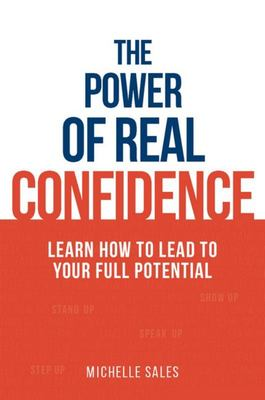 The Power of Real Confidence - Learn How to Lead to Your Full Potential