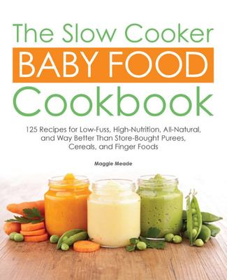 The Slow Cooker Baby Food Cookbook - 125 Recipes for Low-Fuss, High-Nutrition, All-Natural, and Way Better Than Store-Bought Purees, Cereals, and Finger Foods