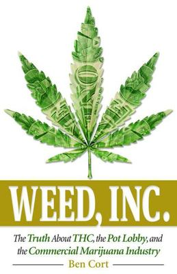 Weed, IncThe Truth about the Pot Lobby, THC, and the Commercial Marijuana Industry