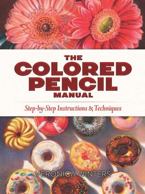 The Colored Pencil Manual - Step-by-Step Demonstrations for Essential Techniques