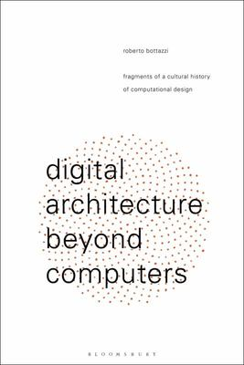 Digital Architecture Beyond Computers - Fragments of a Cultural History of Computational Design