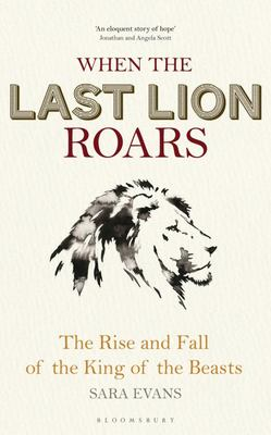 When the Last Lion Roars - The rise and fall of the king of the beasts