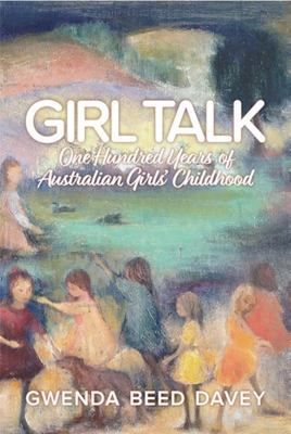 Girl Talk - One Hundred Years of Australian Girls' Childhood