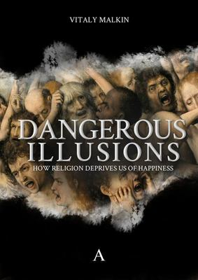 Dangerous Illusions - How Religion Deprives Us of Happiness