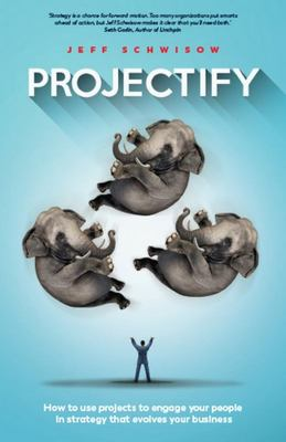 Projectify - How to Use Projects to Engage Your People in Strategy That Evolves Your Business