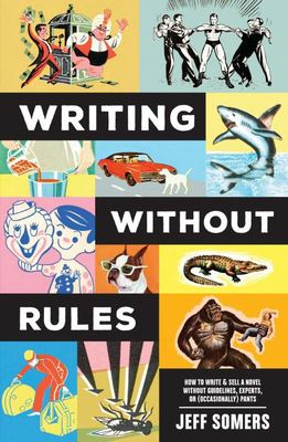 Writing Without Rules - How to Write and Sell a Novel Without Guidelines, Experts, or (Occasionally) Pants
