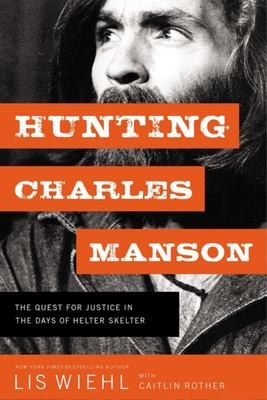 Hunting Charles Manson - The Quest for Justice in the Days of Helter Skelter