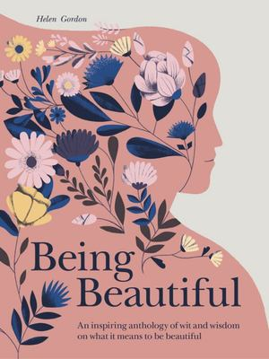 Being Beautiful - Wit and Wisdom from the World's Greatest Thinkers, Cultural Commentators and Celebrities on the Concept of Being Beautiful