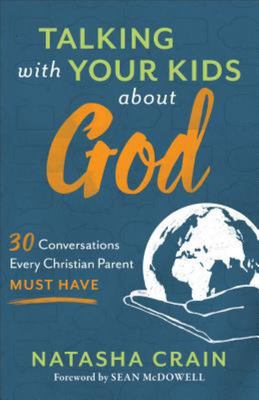 Talking with Your Kids about God - 30 Conversations Every Christian Parent Must Have