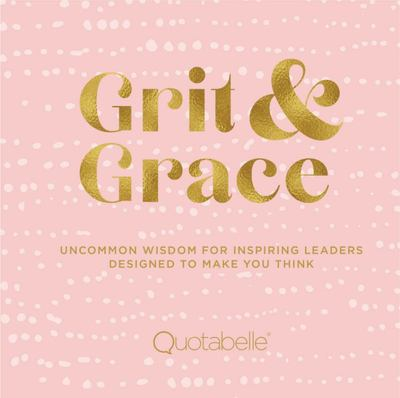 Grit and Grace: Uncommon Wisdom for Aspiring Leaders Designed to Make You Think