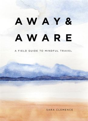 Away and Aware - A Field Guide to Mindful Travel