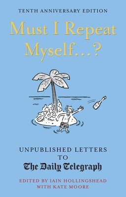 Must I Repeat Myself...? : Unpublished Letters to the Daily Telegraph
