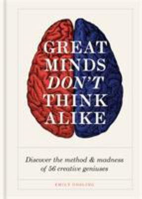 Great Minds Don't Think Alike - Discover the Method and Madness of 56 Creative Geniuses