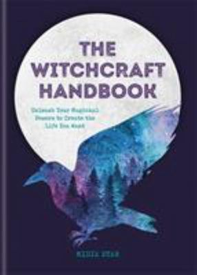 The Witchcraft Handbook: Unleash Your Magical Powers to Create the Life You Want
