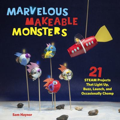 Marvelous Makeable Monsters: 21 STEAM-Powered Projects