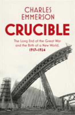 Crucible - The Long End of the Great War and the Birth of a New World, 1917-1924