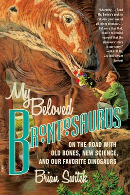 My Beloved Brontosaurus - On the Road with Old Bones, New Science, and Our Favorite Dinosaurs