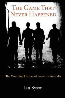 The Game That Never Happened: The Vanishing History of Soccer in Australia