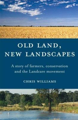 Old Land, New Landscapes - A Story of Farmers, Conservation, and the Landcare Movement