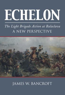 Echelon - The Light Brigade Action at Balaclava - A New Perspective