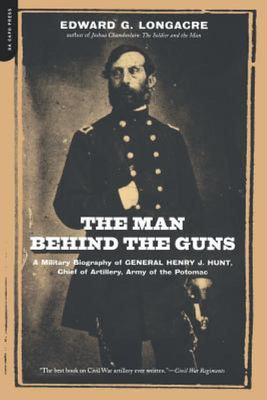 Man Behind the Guns - A Military Biography of General Henry J. Hunt, Commander of Artillery, Army of the Potomac
