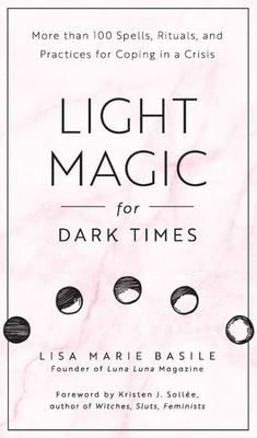 Light Magic for Dark Times - 100 Spells, Rituals, and Practices for Coping in a Crisis