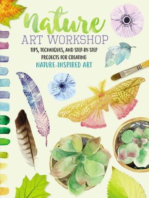 Nature Art Workshop - More Than 50 Tips, Techniques, and Projects for Using Found Materials to Create Mixed-Media Artwork Inspired by Nature