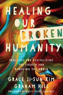 Healing Our Broken Humanity - Practices for Revitalizing the Church and Renewing the World