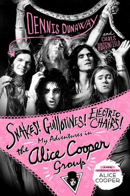 Snakes! Guillotines! Electric Chairs! - My Adventures in the Alice Cooper Group
