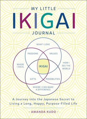 My Little Book of Ikigai - A Journey into the Japanese Secret to Living a Long, Happy, Purpose-Filled Life