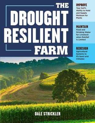 The Drought-Resilient Farm - Improve Your Soil's Ability to Hold and Supply Moisture for Plants; Maintain Feed and Drinking Water for Livestock When Rainfall Is Limited; Redesign Agricultural Systems to Fit Semi-Arid Climates