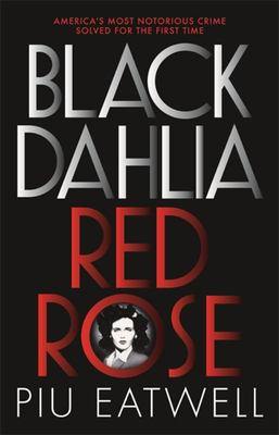 Black Dahlia, Red Rose - The Crime, Corruption, and Cover-Up of America's Greatest Unsolved Murder