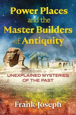 Power Places and the Master Builders of Antiquity : Unexplained Mysteries of the Past