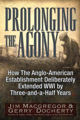 Prolonging the Agony - How the International Bankers and Their Political Partners Deliberately Extended WWI