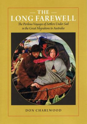The Long Farewell - The Perilous Voyages of Settlers under Sail in the Great Migrations to Australia