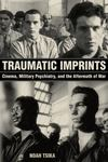 Traumatic Imprints - Cinema, Military Psychiatry, and the Aftermath of War