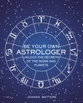 Be Your Own Astrologer - A Step-By-step Guide to Unlocking the Secrets of the Signs and Planets