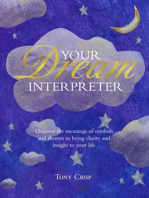Be Your Own Dream Interpreter - Uncover the Meanings of Symbols and Themes to Bring Clarity and Insight to Your Life